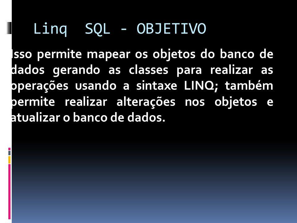 Linq SQL - OBJETIVO Isso permite mapear os objetos do banco de dados gerando as classes para realizar as operações usando a sintaxe LINQ; também permite realizar alterações nos objetos e atualizar o banco de dados.