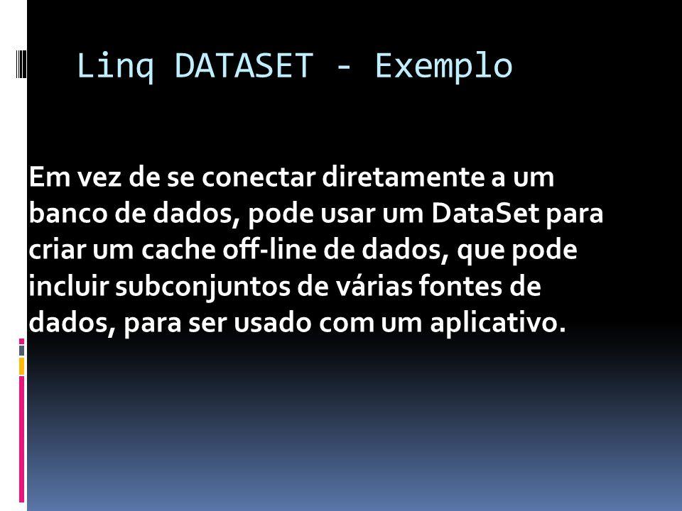 Linq DATASET - Exemplo Em vez de se conectar diretamente a um banco de dados, pode usar um DataSet para criar um cache off-line de dados, que pode incluir subconjuntos de várias fontes de dados, para ser usado com um aplicativo.