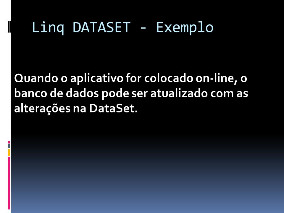Linq DATASET - Exemplo Quando o aplicativo for colocado on-line, o banco de dados pode ser atualizado com as alterações na DataSet.