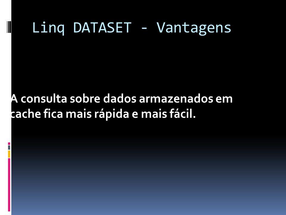 Linq DATASET - Vantagens A consulta sobre dados armazenados em cache fica mais rápida e mais fácil.