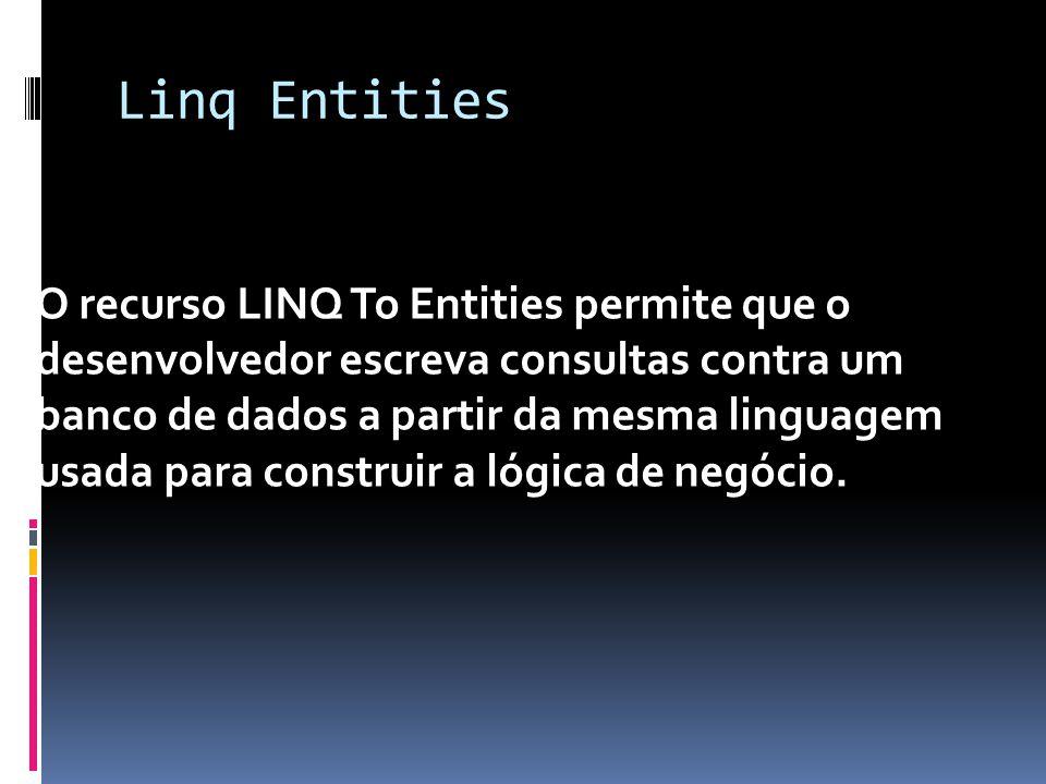 Linq Entities O recurso LINQ To Entities permite que o desenvolvedor escreva consultas contra um banco de dados a partir da mesma linguagem usada para construir a lógica de negócio.