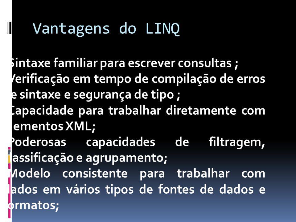 Vantagens do LINQ -Sintaxe familiar para escrever consultas ; -Verificação em tempo de compilação de erros de sintaxe e segurança de tipo ; -Capacidad