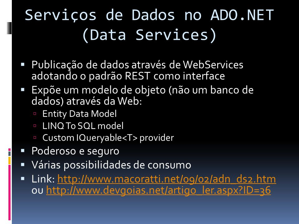 Serviços de Dados no ADO.NET (Data Services) Publicação de dados através de WebServices adotando o padrão REST como interface Expõe um modelo de objeto (não um banco de dados) através da Web: Entity Data Model LINQ To SQL model Custom IQueryable provider Poderoso e seguro Várias possibilidades de consumo Link: http://www.macoratti.net/09/02/adn_ds2.htm ou http://www.devgoias.net/artigo_ler.aspx ID=36http://www.macoratti.net/09/02/adn_ds2.htmhttp://www.devgoias.net/artigo_ler.aspx ID=36