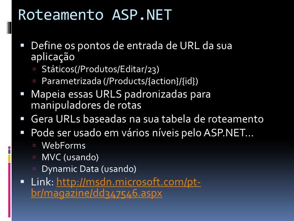 Roteamento ASP.NET Define os pontos de entrada de URL da sua aplicação Státicos(/Produtos/Editar/23) Parametrizada (/Products/{action}/{id}) Mapeia essas URLS padronizadas para manipuladores de rotas Gera URLs baseadas na sua tabela de roteamento Pode ser usado em vários níveis pelo ASP.NET… WebForms MVC (usando) Dynamic Data (usando) Link: http://msdn.microsoft.com/pt- br/magazine/dd347546.aspxhttp://msdn.microsoft.com/pt- br/magazine/dd347546.aspx