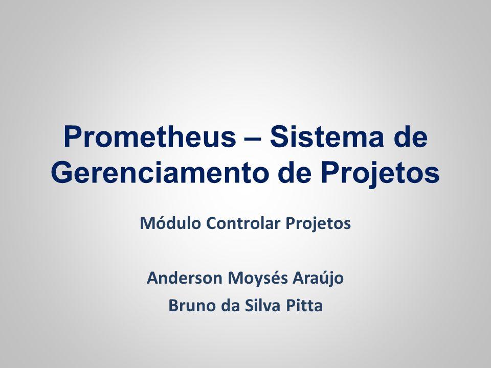 Prometheus – Sistema de Gerenciamento de Projetos Módulo Controlar Projetos Anderson Moysés Araújo Bruno da Silva Pitta