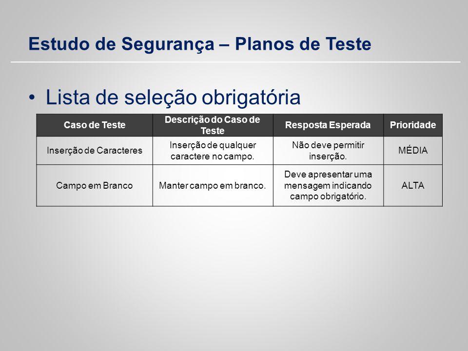 Estudo de Segurança – Planos de Teste Lista de seleção obrigatória Caso de Teste Descrição do Caso de Teste Resposta EsperadaPrioridade Inserção de Ca