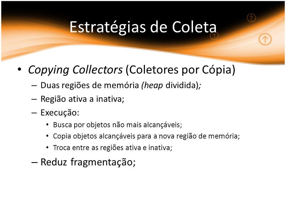 Copying Collectors (Coletores por Cópia) – Duas regiões de memória (heap dividida); – Região ativa a inativa; – Execução: Busca por objetos não mais a