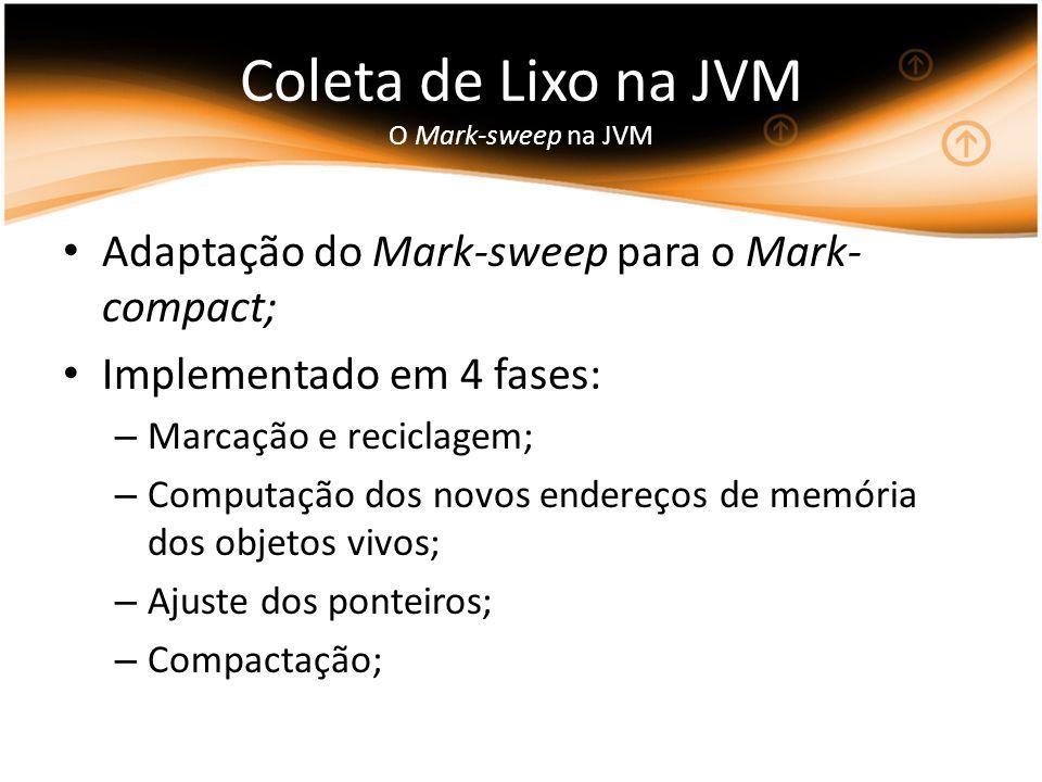 Coleta de Lixo na JVM O Mark-sweep na JVM Adaptação do Mark-sweep para o Mark- compact; Implementado em 4 fases: – Marcação e reciclagem; – Computação dos novos endereços de memória dos objetos vivos; – Ajuste dos ponteiros; – Compactação;