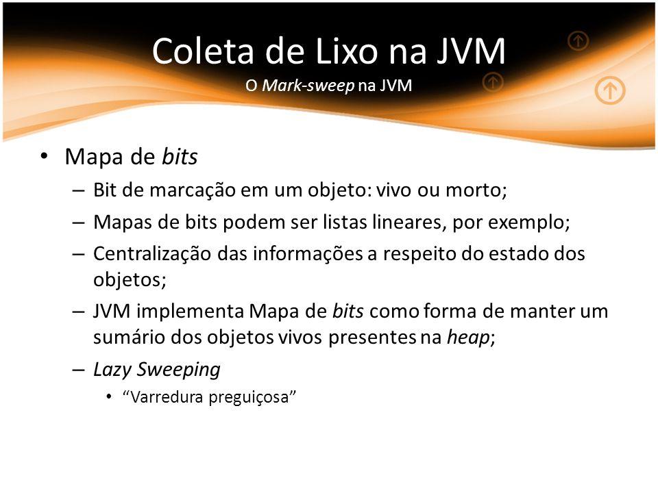 Coleta de Lixo na JVM O Mark-sweep na JVM Mapa de bits – Bit de marcação em um objeto: vivo ou morto; – Mapas de bits podem ser listas lineares, por exemplo; – Centralização das informações a respeito do estado dos objetos; – JVM implementa Mapa de bits como forma de manter um sumário dos objetos vivos presentes na heap; – Lazy Sweeping Varredura preguiçosa