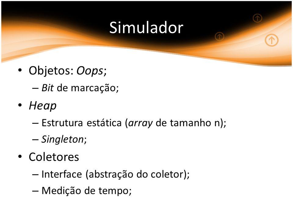 Simulador Objetos: Oops; – Bit de marcação; Heap – Estrutura estática (array de tamanho n); – Singleton; Coletores – Interface (abstração do coletor); – Medição de tempo;