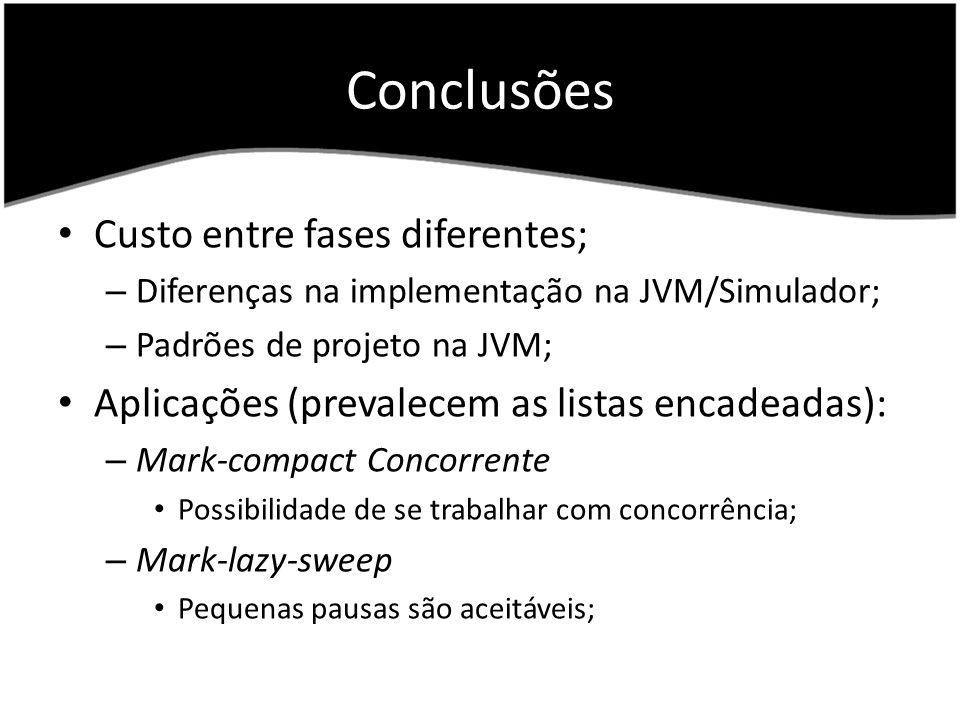 Conclusões Custo entre fases diferentes; – Diferenças na implementação na JVM/Simulador; – Padrões de projeto na JVM; Aplicações (prevalecem as listas encadeadas): – Mark-compact Concorrente Possibilidade de se trabalhar com concorrência; – Mark-lazy-sweep Pequenas pausas são aceitáveis;