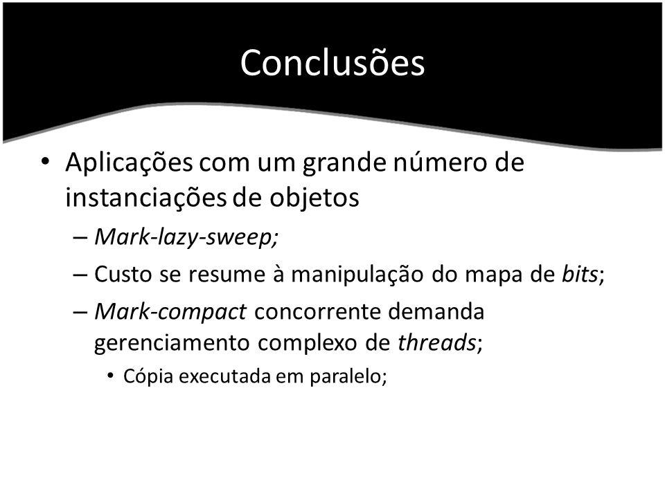 Conclusões Aplicações com um grande número de instanciações de objetos – Mark-lazy-sweep; – Custo se resume à manipulação do mapa de bits; – Mark-compact concorrente demanda gerenciamento complexo de threads; Cópia executada em paralelo;