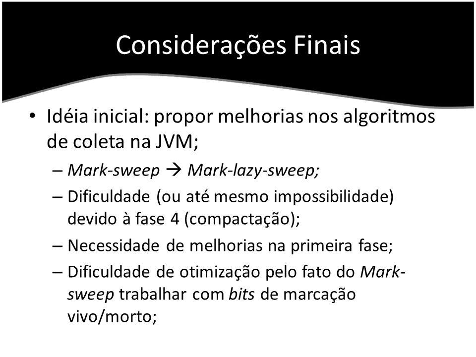 Considerações Finais Idéia inicial: propor melhorias nos algoritmos de coleta na JVM; – Mark-sweep Mark-lazy-sweep; – Dificuldade (ou até mesmo impossibilidade) devido à fase 4 (compactação); – Necessidade de melhorias na primeira fase; – Dificuldade de otimização pelo fato do Mark- sweep trabalhar com bits de marcação vivo/morto;