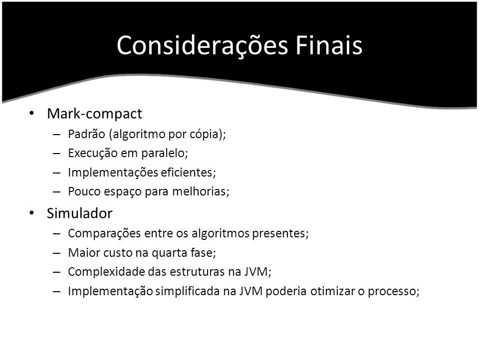 Considerações Finais Mark-compact – Padrão (algoritmo por cópia); – Execução em paralelo; – Implementações eficientes; – Pouco espaço para melhorias; Simulador – Comparações entre os algoritmos presentes; – Maior custo na quarta fase; – Complexidade das estruturas na JVM; – Implementação simplificada na JVM poderia otimizar o processo;
