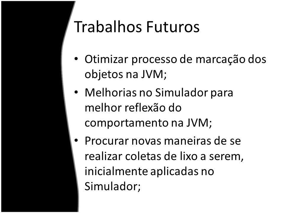 Trabalhos Futuros Otimizar processo de marcação dos objetos na JVM; Melhorias no Simulador para melhor reflexão do comportamento na JVM; Procurar nova