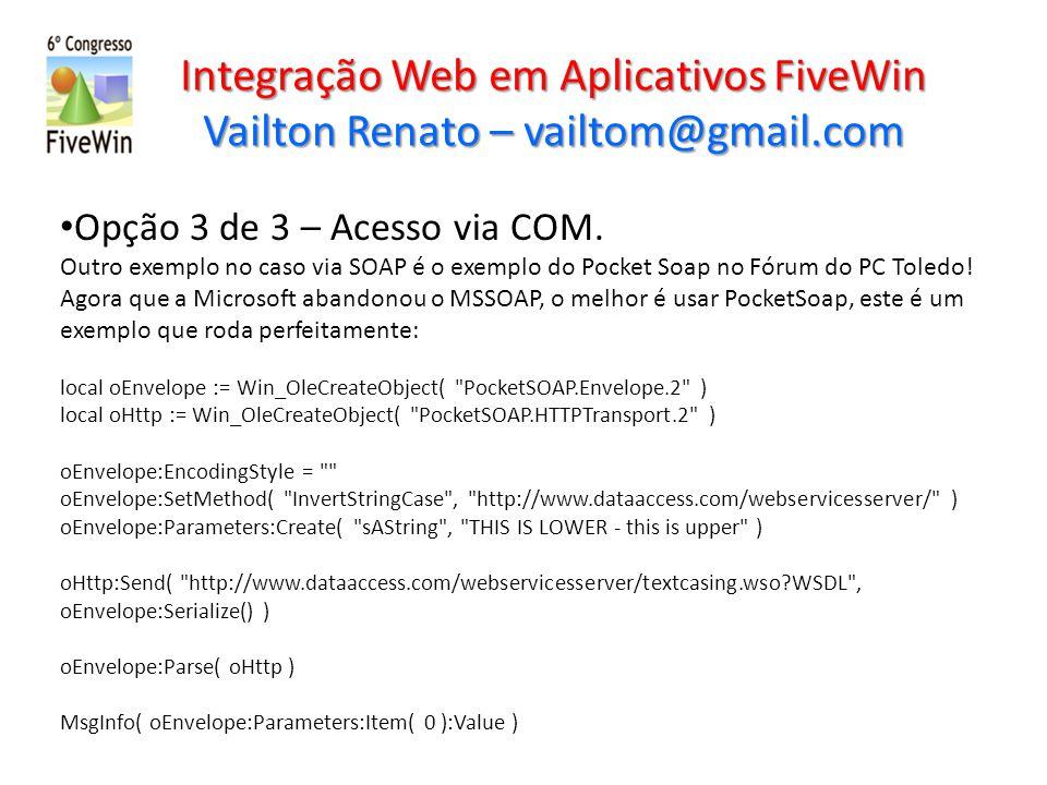 Integração Web em Aplicativos FiveWin Vailton Renato – vailtom@gmail.com Opção 3 de 3 – Acesso via COM. Outro exemplo no caso via SOAP é o exemplo do
