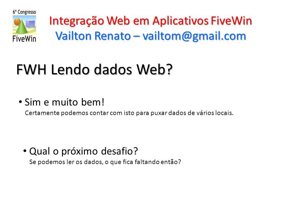 Integração Web em Aplicativos FiveWin Vailton Renato – vailtom@gmail.com FWH Lendo dados Web? Sim e muito bem! Certamente podemos contar com isto para