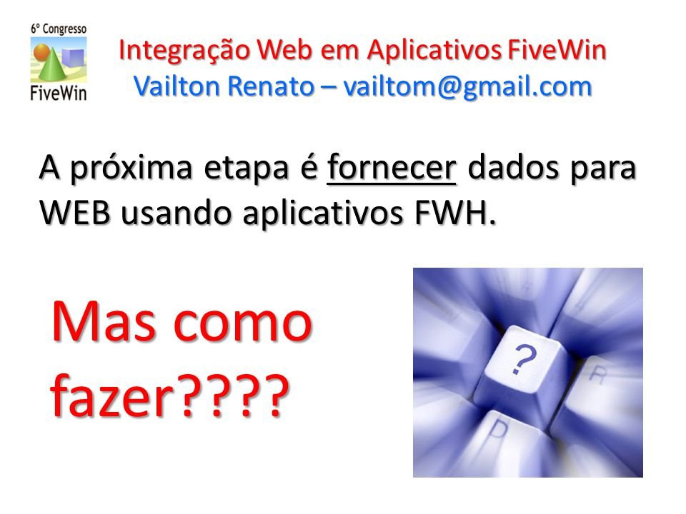 Integração Web em Aplicativos FiveWin Vailton Renato – vailtom@gmail.com A próxima etapa é fornecer dados para WEB usando aplicativos FWH. Mas como fa