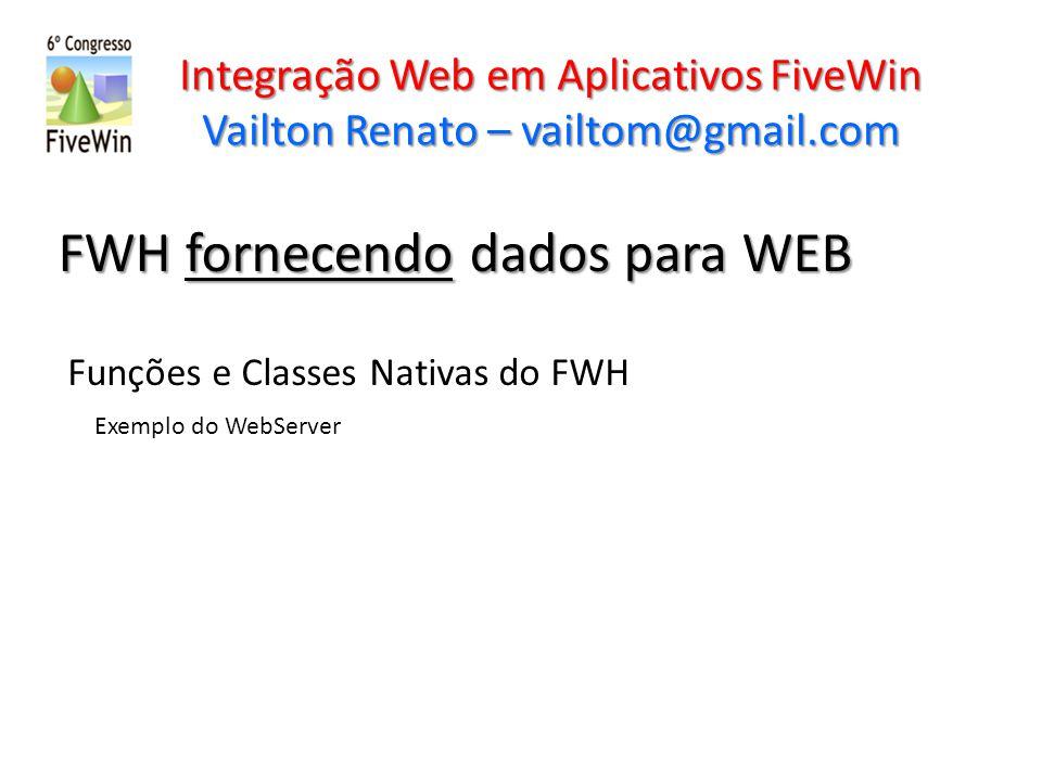 Integração Web em Aplicativos FiveWin Vailton Renato – vailtom@gmail.com FWH fornecendo dados para WEB Funções e Classes Nativas do FWH Exemplo do Web