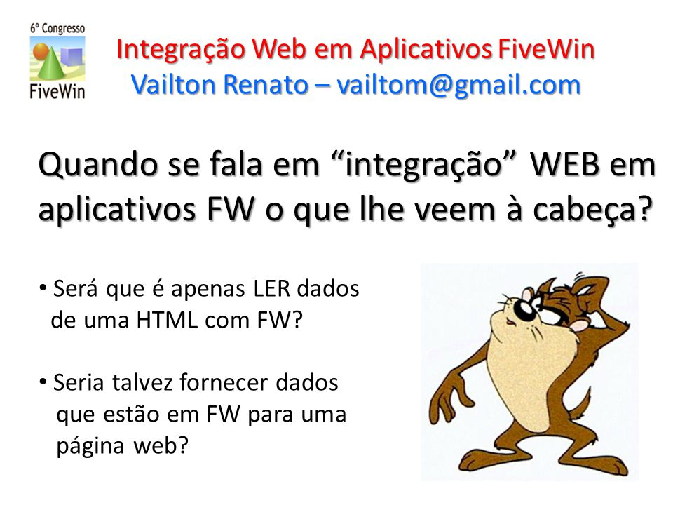 Quando se fala em integração WEB em aplicativos FW o que lhe veem à cabeça? Integração Web em Aplicativos FiveWin Vailton Renato – vailtom@gmail.com S