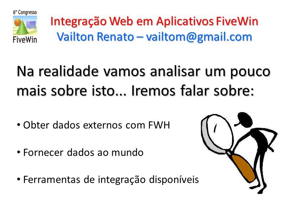 Integração Web em Aplicativos FiveWin Vailton Renato – vailtom@gmail.com A próxima etapa é fornecer dados para WEB usando aplicativos FWH.