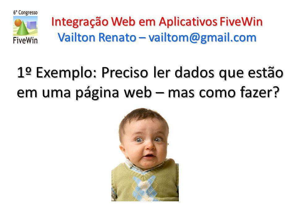 Integração Web em Aplicativos FiveWin Vailton Renato – vailtom@gmail.com 1º Exemplo: Preciso ler dados que estão em uma página web – mas como fazer?