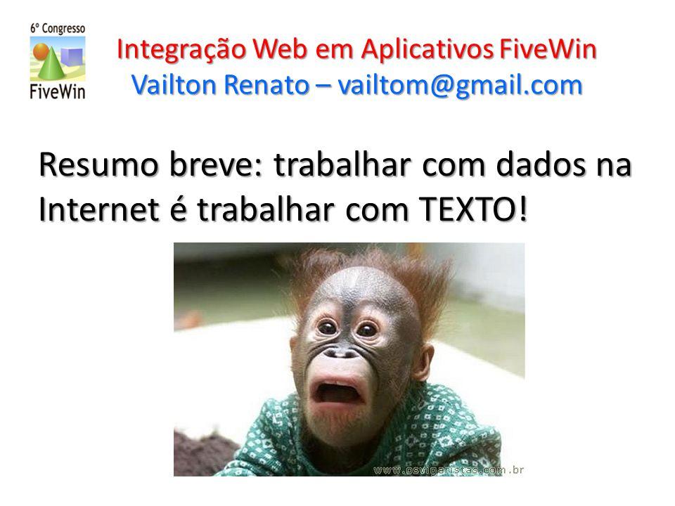 Integração Web em Aplicativos FiveWin Vailton Renato – vailtom@gmail.com Resumo breve: trabalhar com dados na Internet é trabalhar com TEXTO.