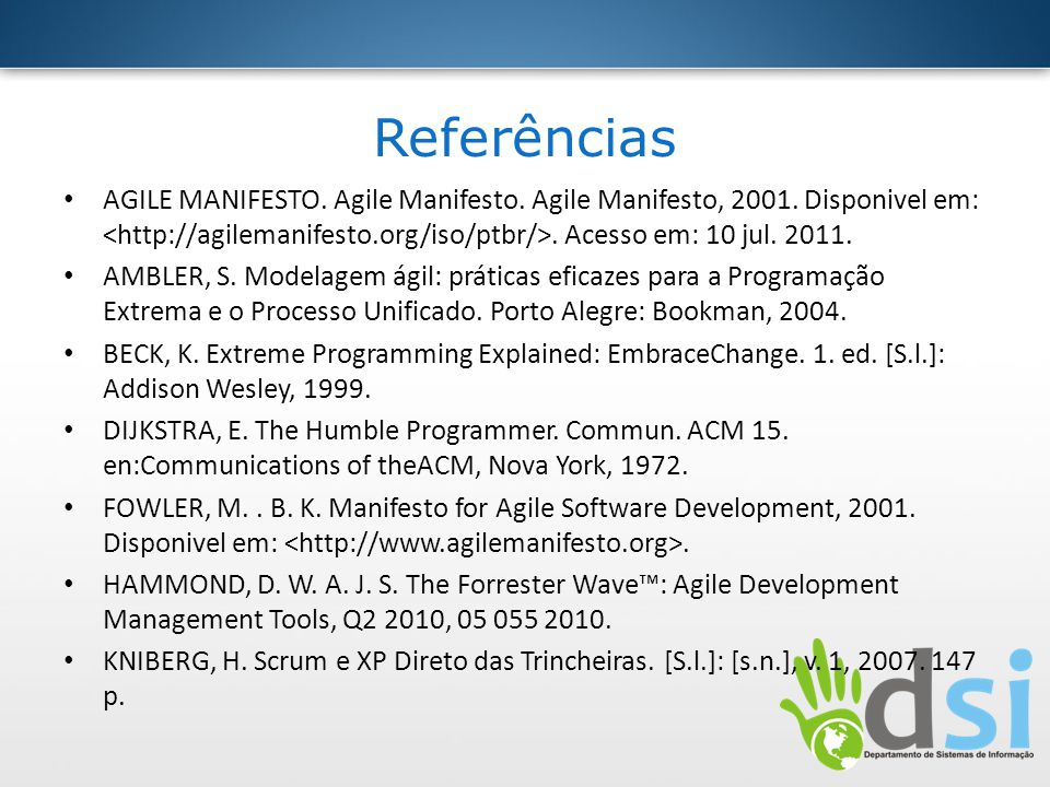 Referências AGILE MANIFESTO. Agile Manifesto. Agile Manifesto, 2001. Disponivel em:. Acesso em: 10 jul. 2011. AMBLER, S. Modelagem ágil: práticas efic