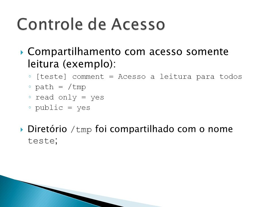 Compartilhamento com acesso somente leitura (exemplo): [teste] comment = Acesso a leitura para todos path = /tmp read only = yes public = yes Diretóri