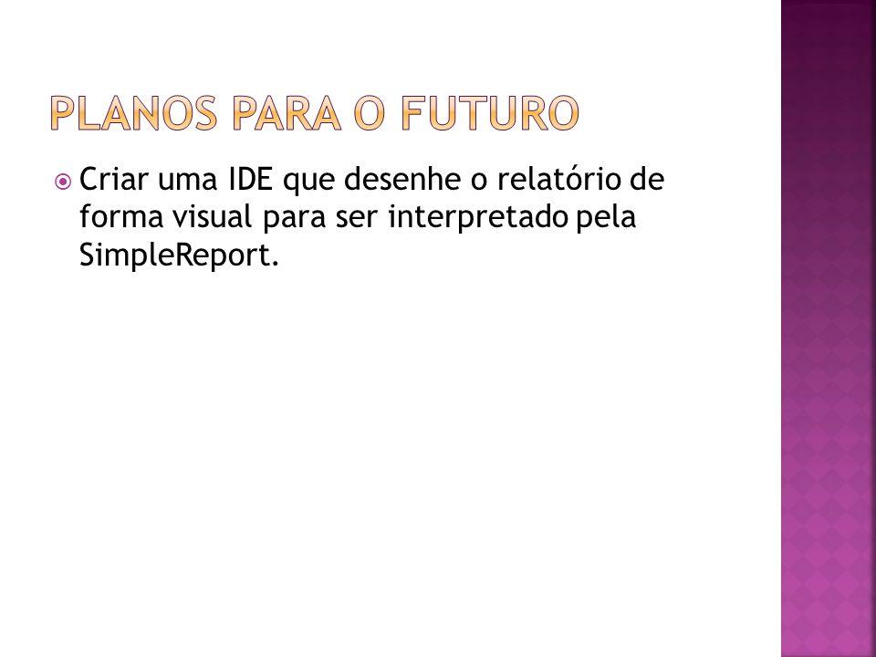 Criar uma IDE que desenhe o relatório de forma visual para ser interpretado pela SimpleReport.