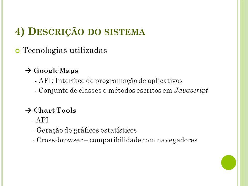 4) D ESCRIÇÃO DO SISTEMA Tecnologias utilizadas GoogleMaps - API: Interface de programação de aplicativos - Conjunto de classes e métodos escritos em
