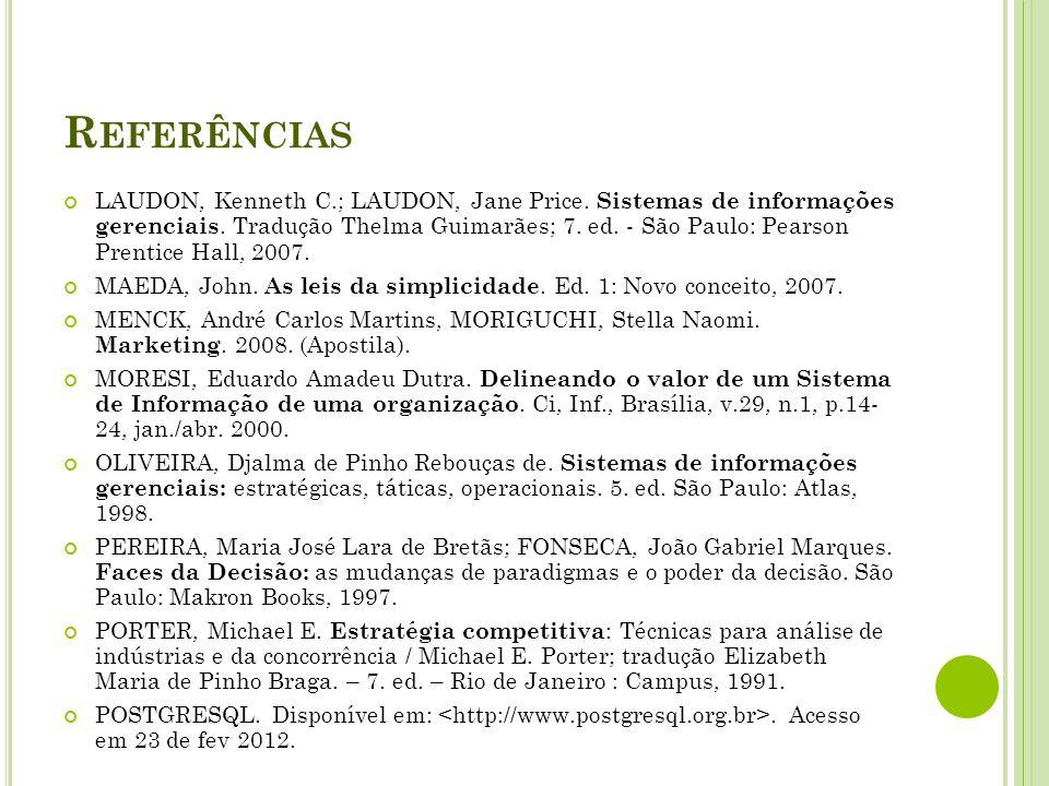 R EFERÊNCIAS LAUDON, Kenneth C.; LAUDON, Jane Price. Sistemas de informações gerenciais. Tradução Thelma Guimarães; 7. ed. - São Paulo: Pearson Prenti