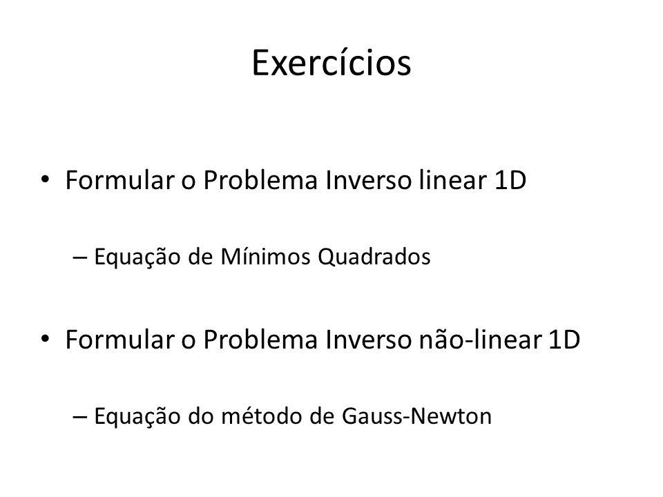 Exercícios Formular o Problema Inverso linear 1D – Equação de Mínimos Quadrados Formular o Problema Inverso não-linear 1D – Equação do método de Gauss