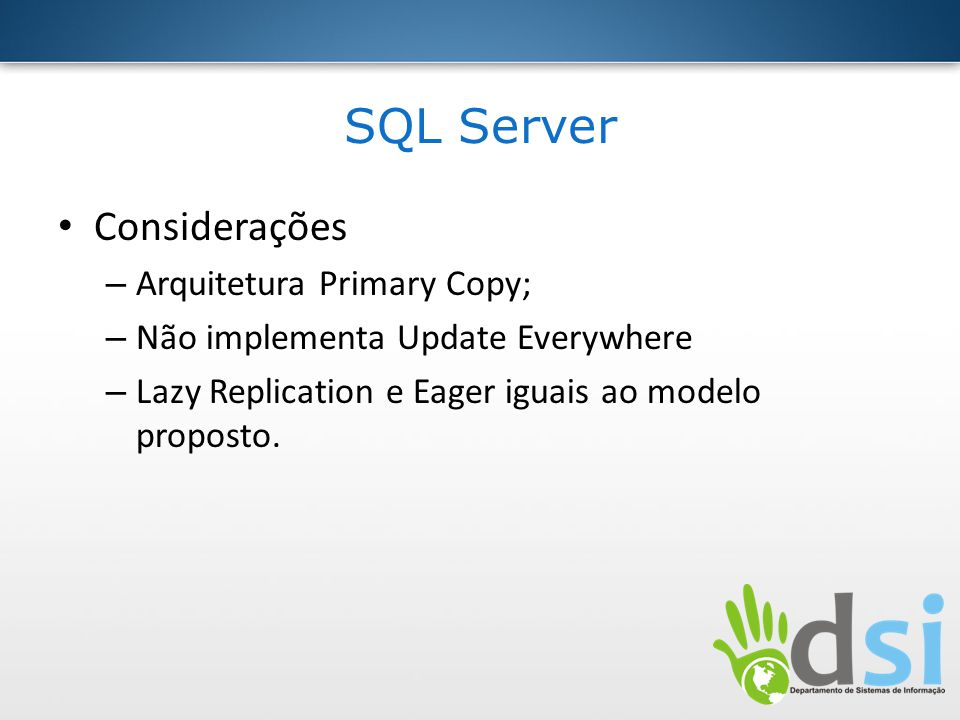 SQL Server Considerações – Arquitetura Primary Copy; – Não implementa Update Everywhere – Lazy Replication e Eager iguais ao modelo proposto.