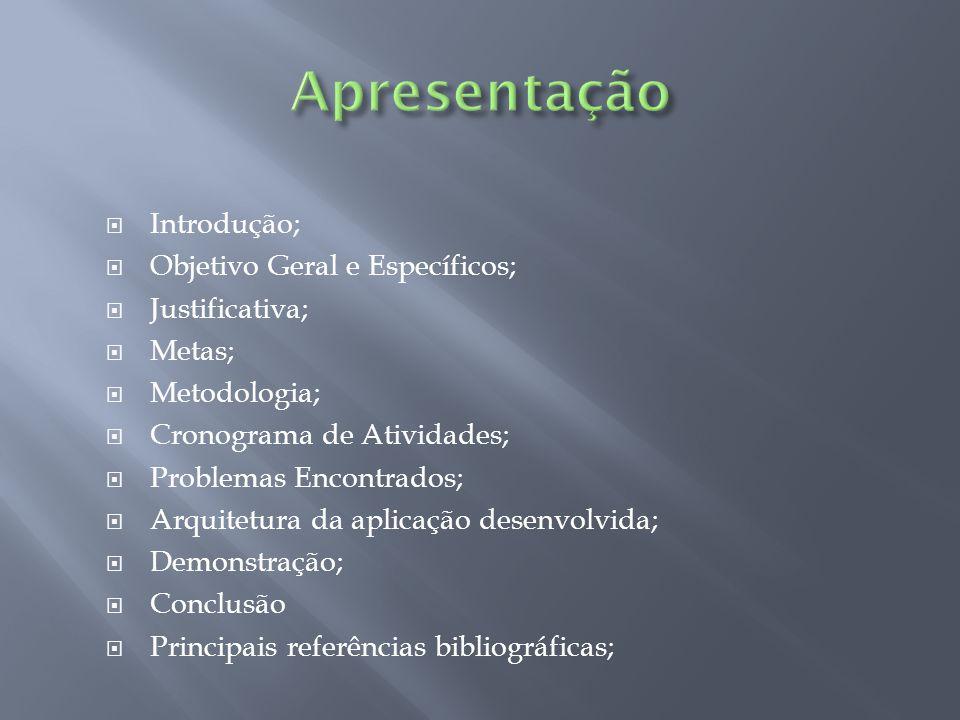 Introdução; Objetivo Geral e Específicos; Justificativa; Metas; Metodologia; Cronograma de Atividades; Problemas Encontrados; Arquitetura da aplicação