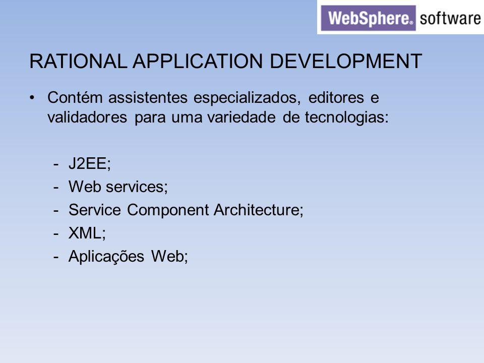 RATIONAL APPLICATION DEVELOPMENT Contém assistentes especializados, editores e validadores para uma variedade de tecnologias: -J2EE; -Web services; -S