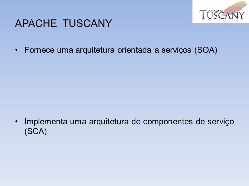APACHE TUSCANY Fornece uma arquitetura orientada a serviços (SOA) Implementa uma arquitetura de componentes de serviço (SCA)