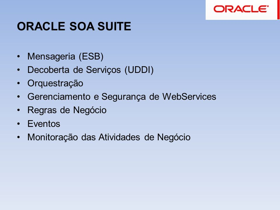 ORACLE SOA SUITE Mensageria (ESB) Decoberta de Serviços (UDDI) Orquestração Gerenciamento e Segurança de WebServices Regras de Negócio Eventos Monitor
