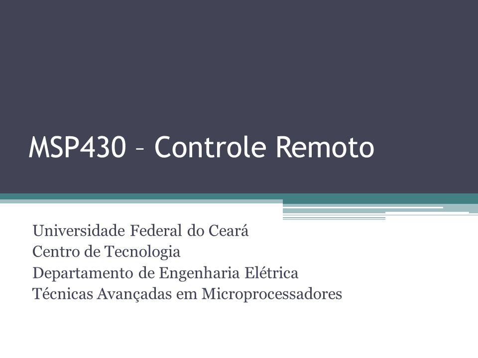 MSP430 – Controle Remoto Universidade Federal do Ceará Centro de Tecnologia Departamento de Engenharia Elétrica Técnicas Avançadas em Microprocessador
