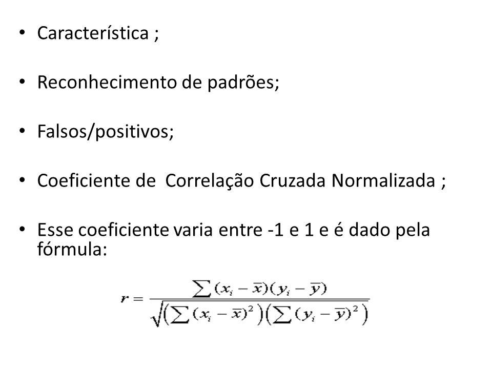 Característica ; Reconhecimento de padrões; Falsos/positivos; Coeficiente de Correlação Cruzada Normalizada ; Esse coeficiente varia entre -1 e 1 e é