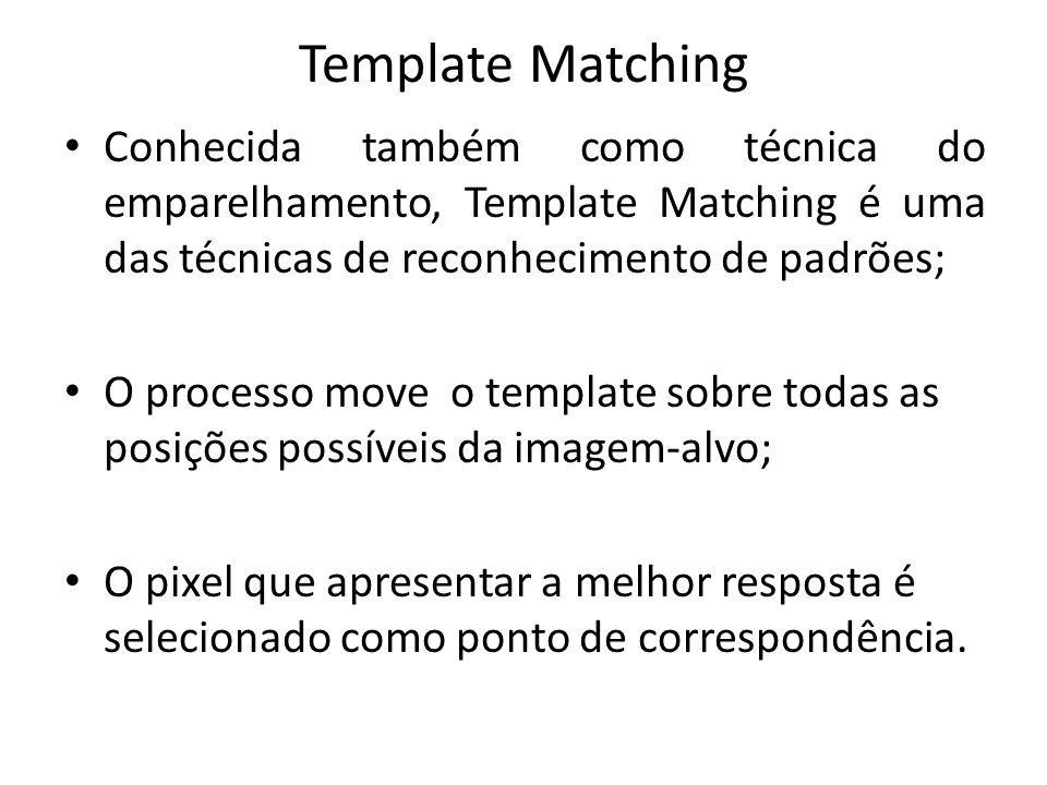 Template Matching Conhecida também como técnica do emparelhamento, Template Matching é uma das técnicas de reconhecimento de padrões; O processo move o template sobre todas as posições possíveis da imagem-alvo; O pixel que apresentar a melhor resposta é selecionado como ponto de correspondência.