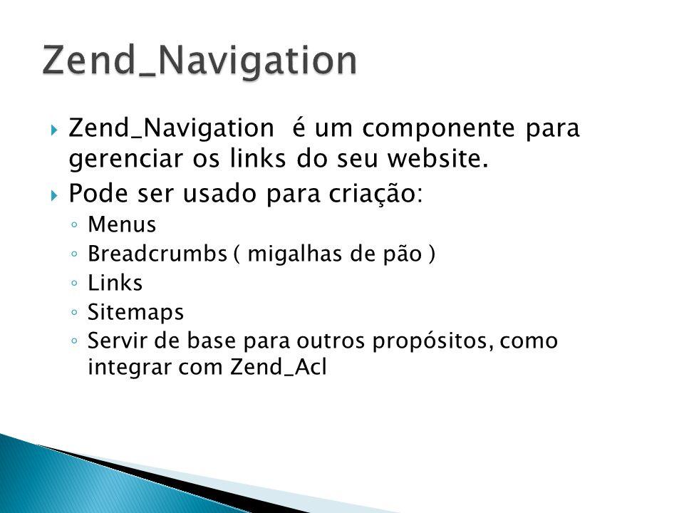 Zend_Navigation é um componente para gerenciar os links do seu website. Pode ser usado para criação: Menus Breadcrumbs ( migalhas de pão ) Links Sitem