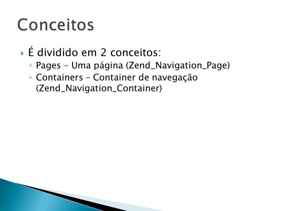 É dividido em 2 conceitos: Pages – Uma página (Zend_Navigation_Page) Containers – Container de navegação (Zend_Navigation_Container)