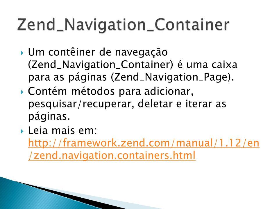 Um contêiner de navegação (Zend_Navigation_Container) é uma caixa para as páginas (Zend_Navigation_Page). Contém métodos para adicionar, pesquisar/rec