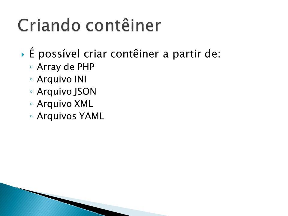 É possível criar contêiner a partir de: Array de PHP Arquivo INI Arquivo JSON Arquivo XML Arquivos YAML