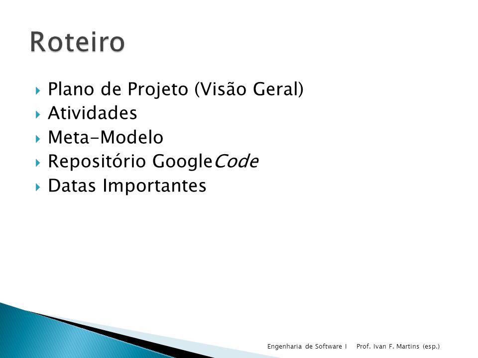 Plano de Projeto (Visão Geral) Atividades Meta-Modelo Repositório GoogleCode Datas Importantes Prof. Ivan F. Martins (esp.) Engenharia de Software I
