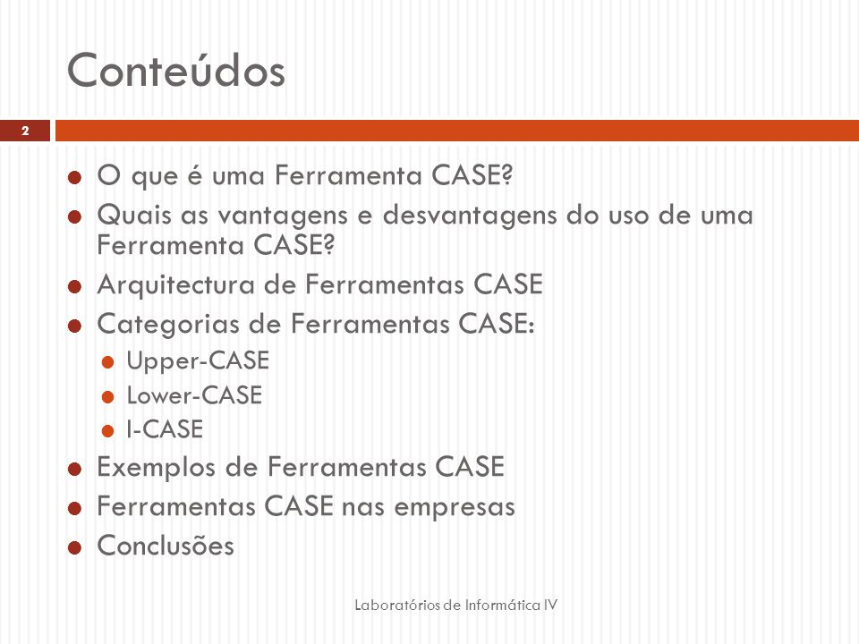 Conteúdos Laboratórios de Informática IV 2 O que é uma Ferramenta CASE? Quais as vantagens e desvantagens do uso de uma Ferramenta CASE? Arquitectura