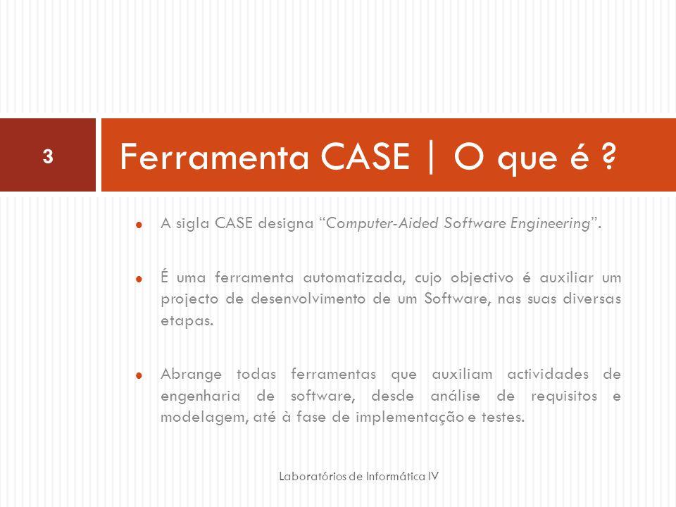 A sigla CASE designa Computer-Aided Software Engineering. É uma ferramenta automatizada, cujo objectivo é auxiliar um projecto de desenvolvimento de u