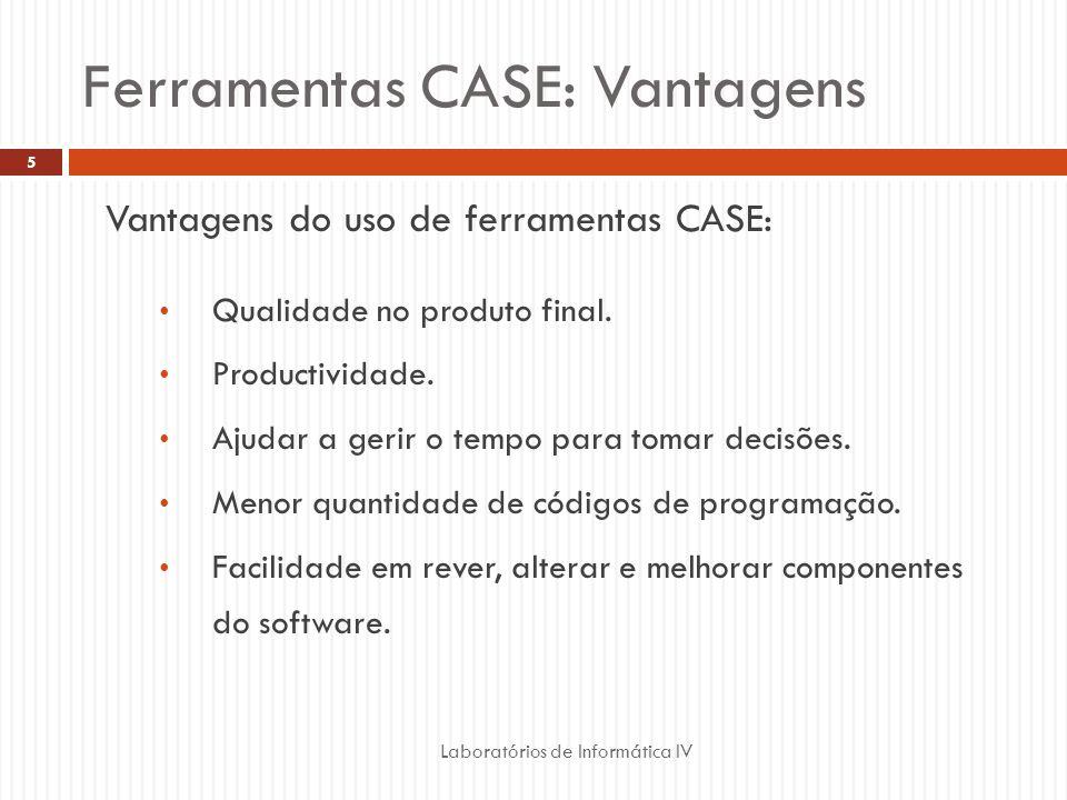 Ferramentas CASE: Vantagens Laboratórios de Informática IV 5 Vantagens do uso de ferramentas CASE: Qualidade no produto final. Productividade. Ajudar