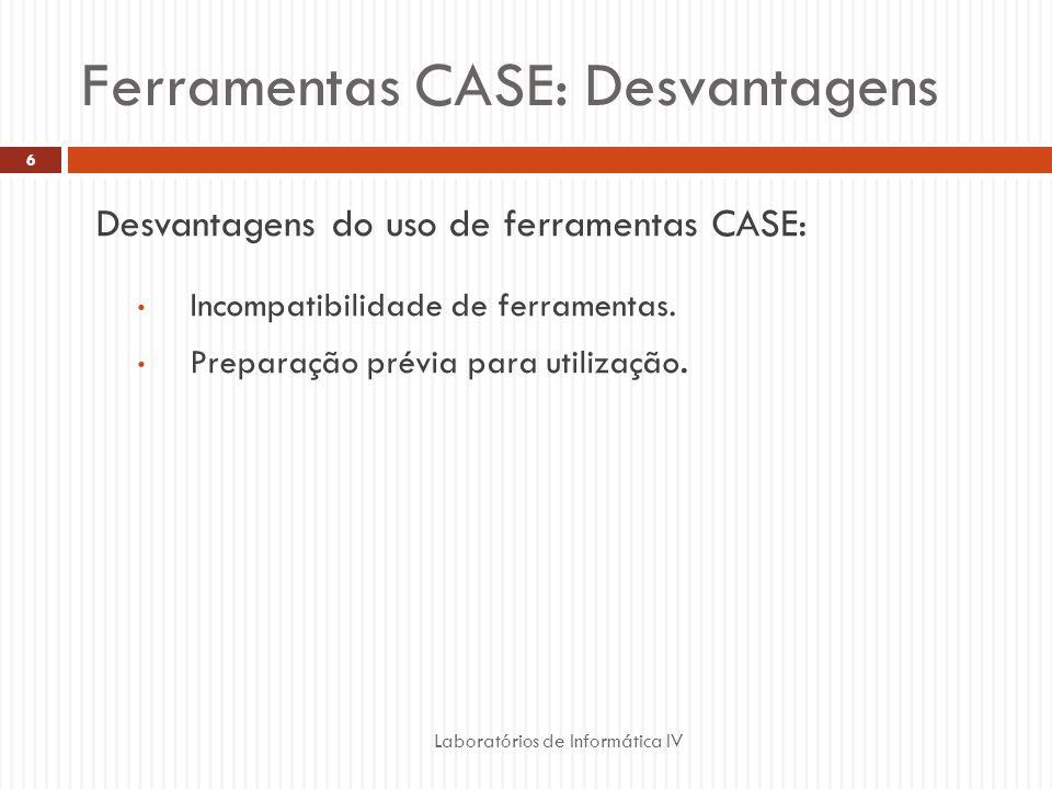 Ferramentas CASE: Desvantagens Laboratórios de Informática IV 6 Desvantagens do uso de ferramentas CASE: Incompatibilidade de ferramentas. Preparação